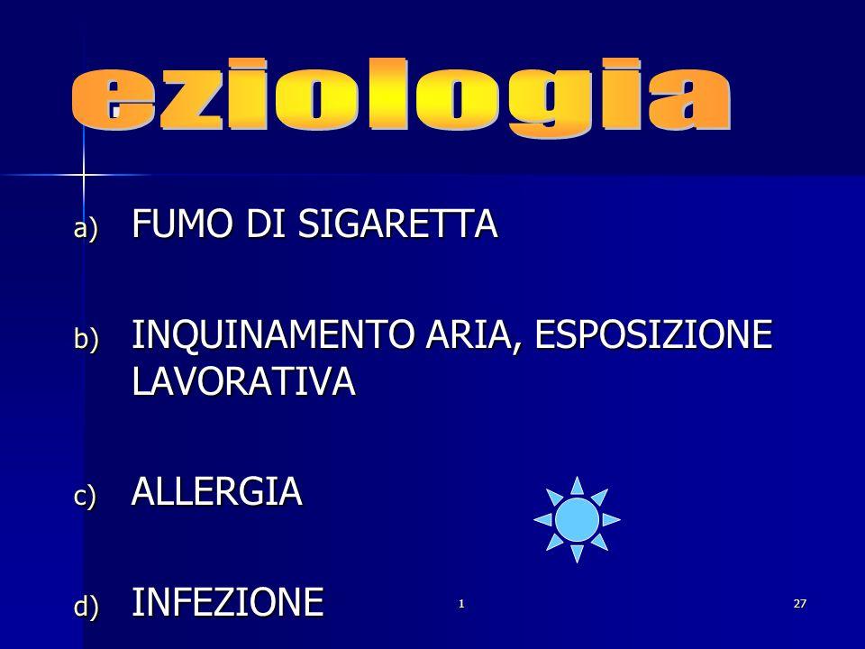 127. a) FUMO DI SIGARETTA b) INQUINAMENTO ARIA, ESPOSIZIONE LAVORATIVA c) ALLERGIA d) INFEZIONE
