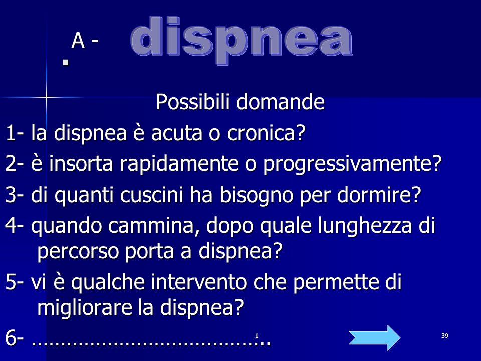 139. A - A - Possibili domande 1- la dispnea è acuta o cronica? 2- è insorta rapidamente o progressivamente? 3- di quanti cuscini ha bisogno per dormi