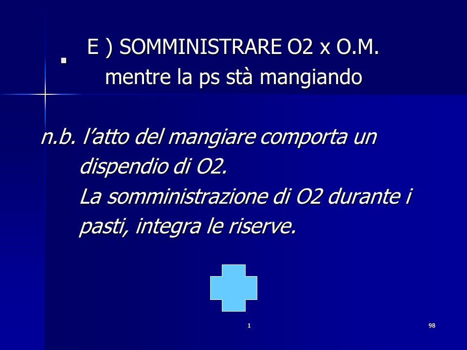 198. E ) SOMMINISTRARE O2 x O.M. mentre la ps stà mangiando n.b. latto del mangiare comporta un dispendio di O2. dispendio di O2. La somministrazione