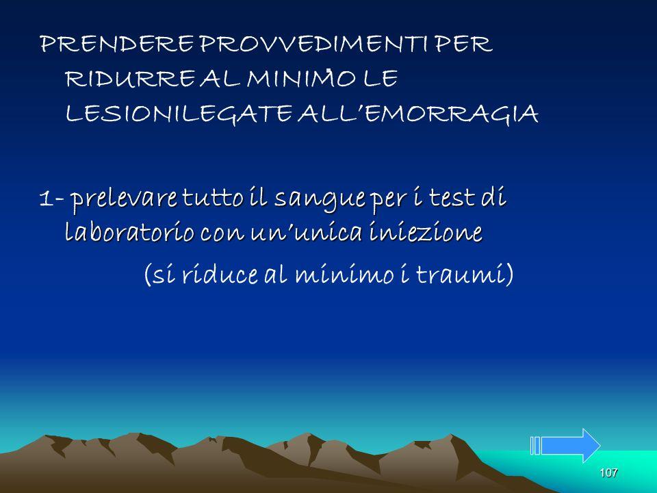 107. PRENDERE PROVVEDIMENTI PER RIDURRE AL MINIMO LE LESIONILEGATE ALLEMORRAGIA prelevare tutto il sangue per i test di laboratorio con ununica iniezi