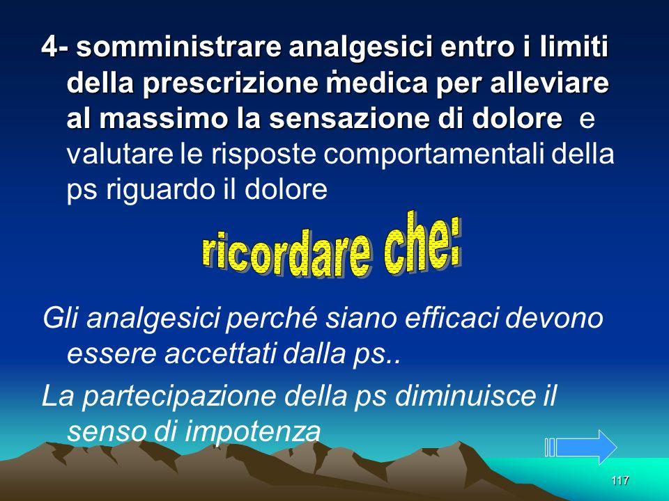 117. 4- somministrare analgesici entro i limiti della prescrizione medica per alleviare al massimo la sensazione di dolore 4- somministrare analgesici