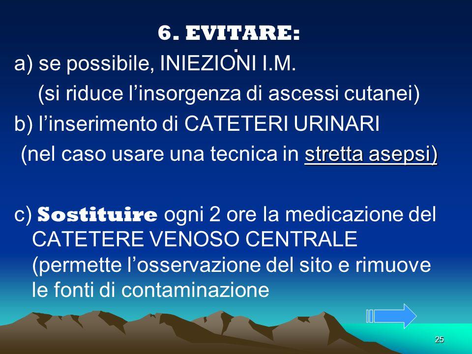 25. 6. EVITARE: a) se possibile, INIEZIONI I.M. (si riduce linsorgenza di ascessi cutanei) b) linserimento di CATETERI URINARI stretta asepsi) (nel ca