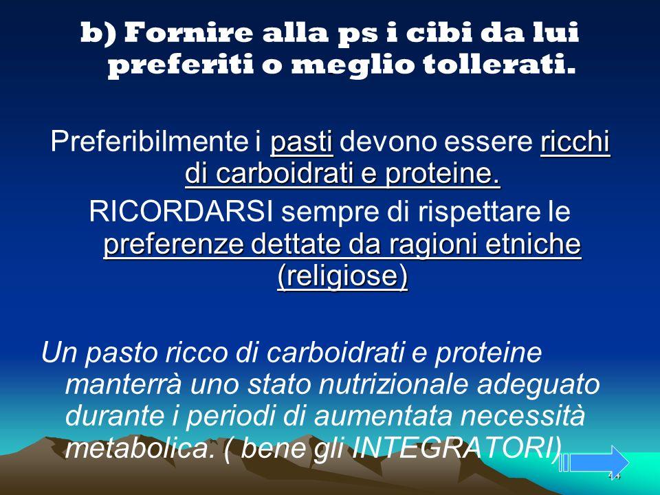 44. b) Fornire alla ps i cibi da lui preferiti o meglio tollerati. pastiricchi di carboidrati e proteine. Preferibilmente i pasti devono essere ricchi