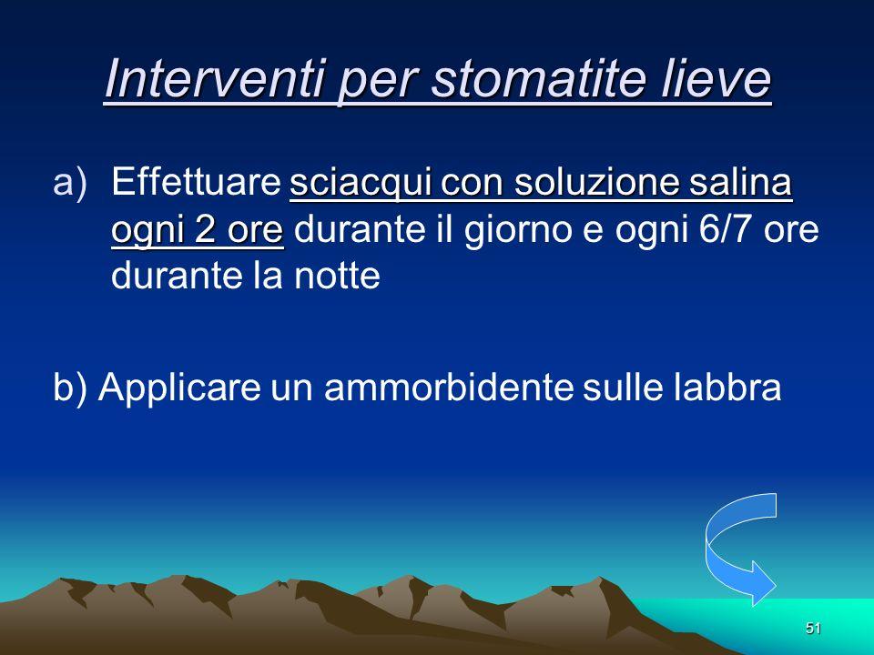 51 Interventi per stomatite lieve sciacqui con soluzione salina ogni 2 ore a)Effettuare sciacqui con soluzione salina ogni 2 ore durante il giorno e o