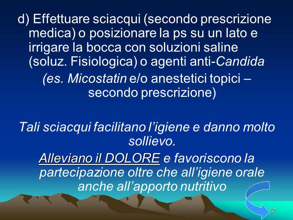 57. d) Effettuare sciacqui (secondo prescrizione medica) o posizionare la ps su un lato e irrigare la bocca con soluzioni saline (soluz. Fisiologica)