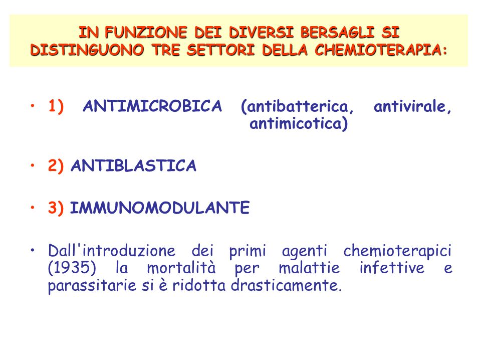 IN FUNZIONE DEI DIVERSI BERSAGLI SI DISTINGUONO TRE SETTORI DELLA CHEMIOTERAPIA: 1) ANTIMICROBICA (antibatterica, antivirale, antimicotica) 2) ANTIBLASTICA 3) IMMUNOMODULANTE Dall introduzione dei primi agenti chemioterapici (1935) la mortalità per malattie infettive e parassitarie si è ridotta drasticamente.