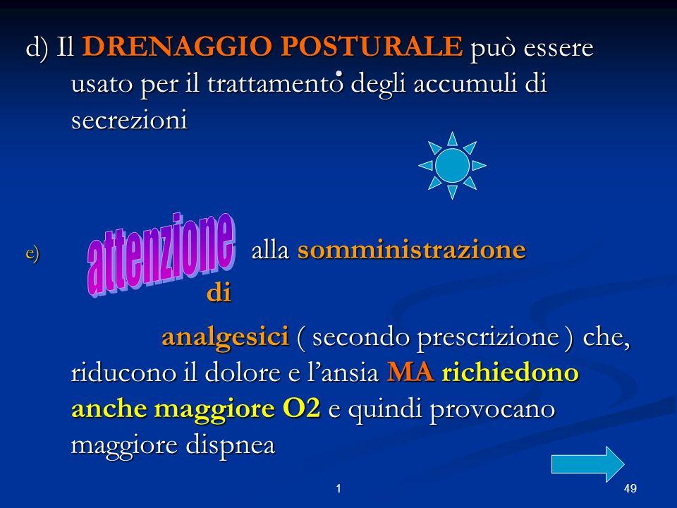 491. d) Il DRENAGGIO POSTURALE può essere usato per il trattamento degli accumuli di secrezioni e) alla somministrazione di di analgesici ( secondo pr