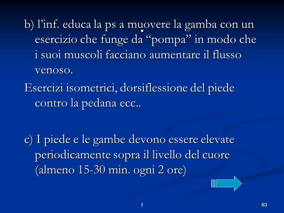 631. b) linf. educa la ps a muovere la gamba con un esercizio che funge da pompa in modo che i suoi muscoli facciano aumentare il flusso venoso. Eserc