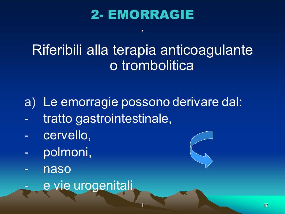 117. 2- EMORRAGIE Riferibili alla terapia anticoagulante o trombolitica a)Le emorragie possono derivare dal: -tratto gastrointestinale, -cervello, -po