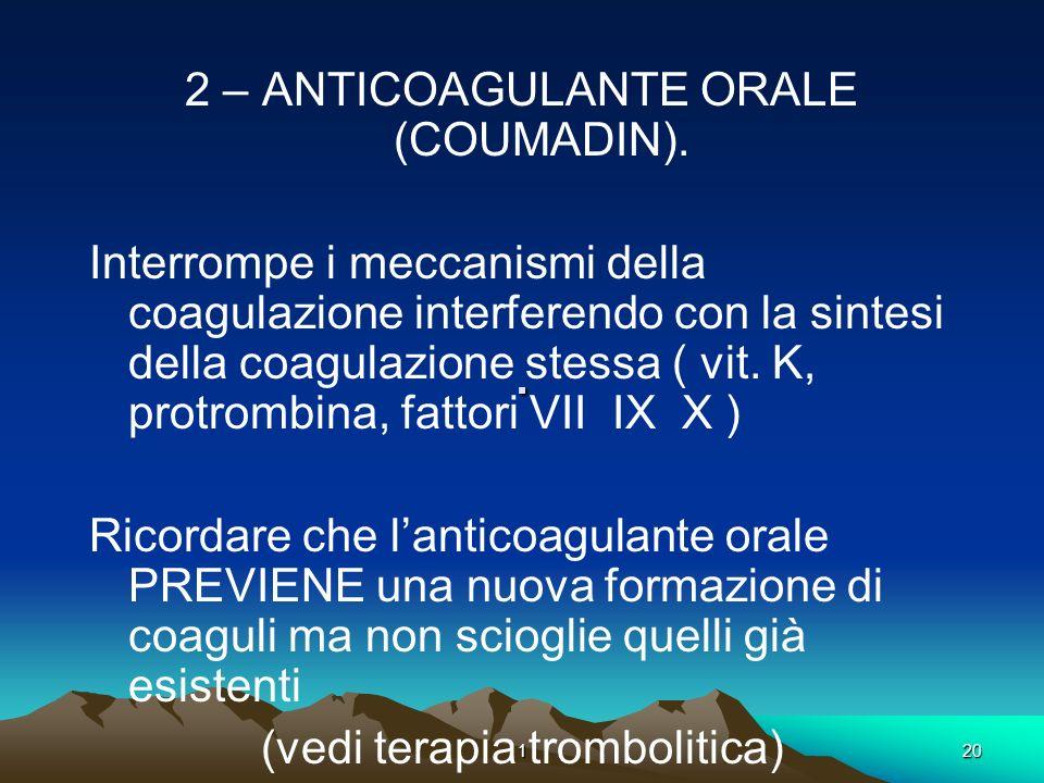 120. 2 – ANTICOAGULANTE ORALE (COUMADIN). Interrompe i meccanismi della coagulazione interferendo con la sintesi della coagulazione stessa ( vit. K, p