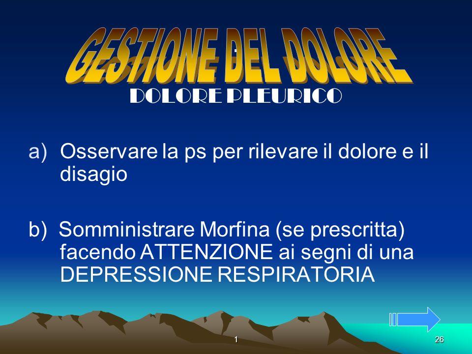 126. DOLORE PLEURICO a)Osservare la ps per rilevare il dolore e il disagio b) Somministrare Morfina (se prescritta) facendo ATTENZIONE ai segni di una