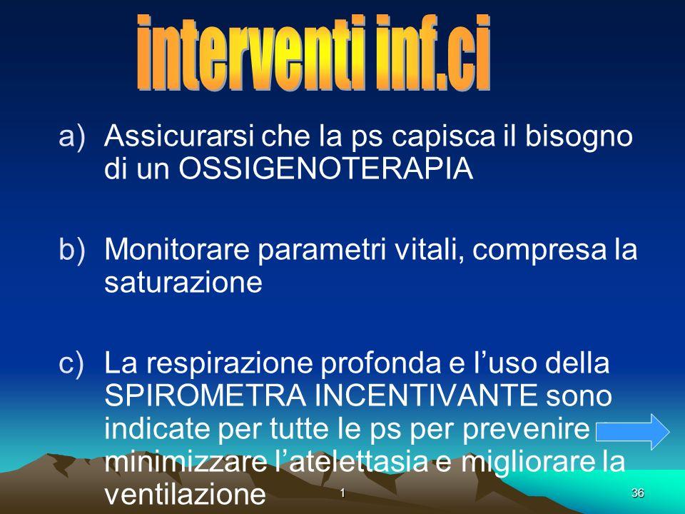 136. a)Assicurarsi che la ps capisca il bisogno di un OSSIGENOTERAPIA b)Monitorare parametri vitali, compresa la saturazione c)La respirazione profond