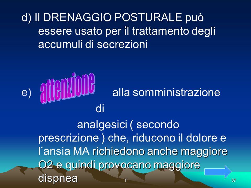 137. d) Il DRENAGGIO POSTURALE può essere usato per il trattamento degli accumuli di secrezioni e) alla somministrazione di richiedono anche maggiore