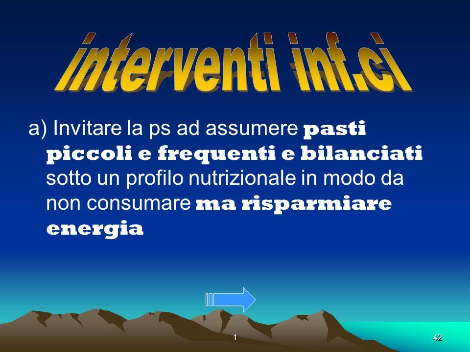 142. a) Invitare la ps ad assumere pasti piccoli e frequenti e bilanciati sotto un profilo nutrizionale in modo da non consumare ma risparmiare energi