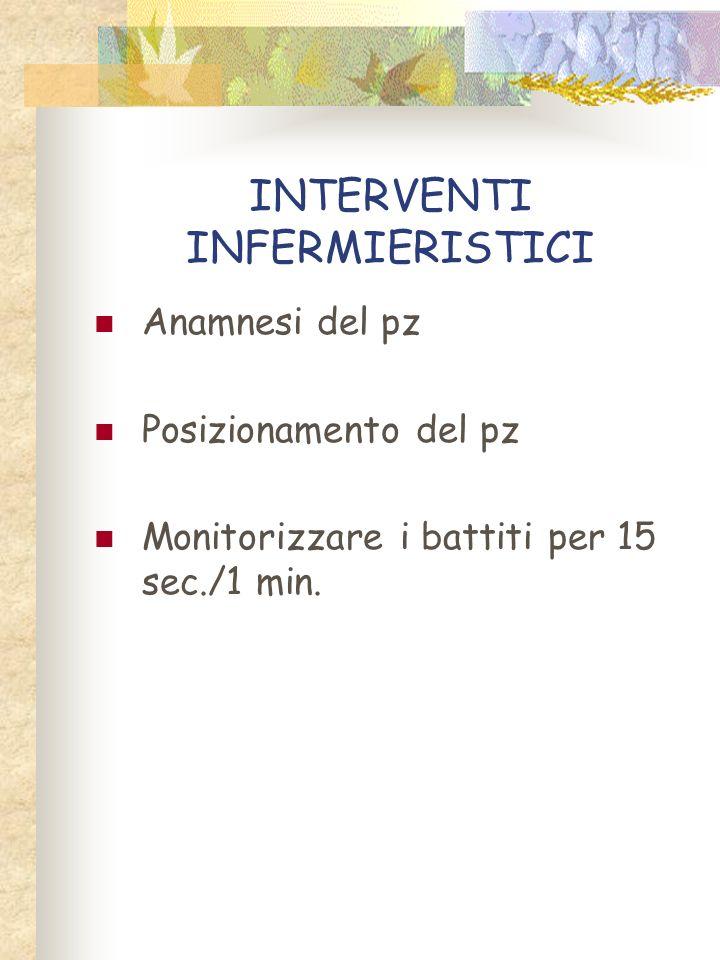 INTERVENTI INFERMIERISTICI Anamnesi del pz Posizionamento del pz Monitorizzare i battiti per 15 sec./1 min.