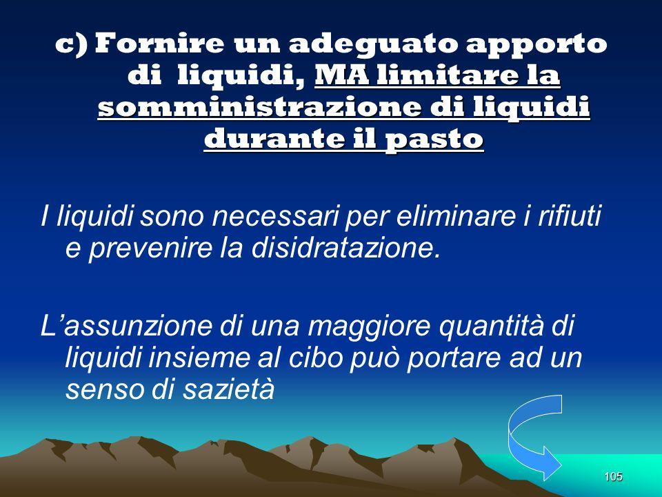 105. MA limitare la somministrazione di liquidi durante il pasto c) Fornire un adeguato apporto di liquidi, MA limitare la somministrazione di liquidi