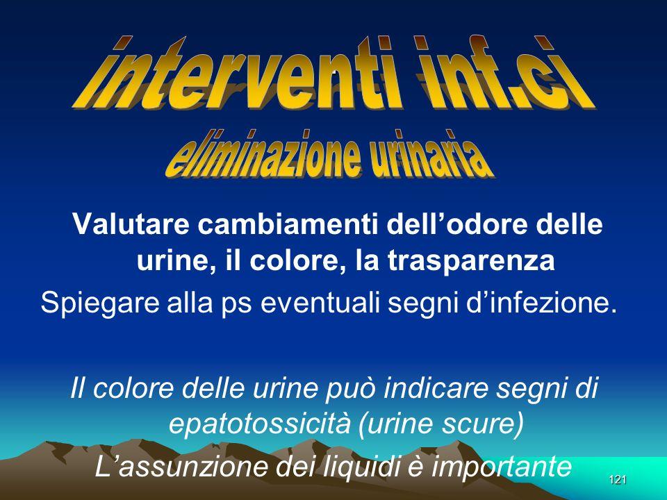 121. Valutare cambiamenti dellodore delle urine, il colore, la trasparenza Spiegare alla ps eventuali segni dinfezione. Il colore delle urine può indi