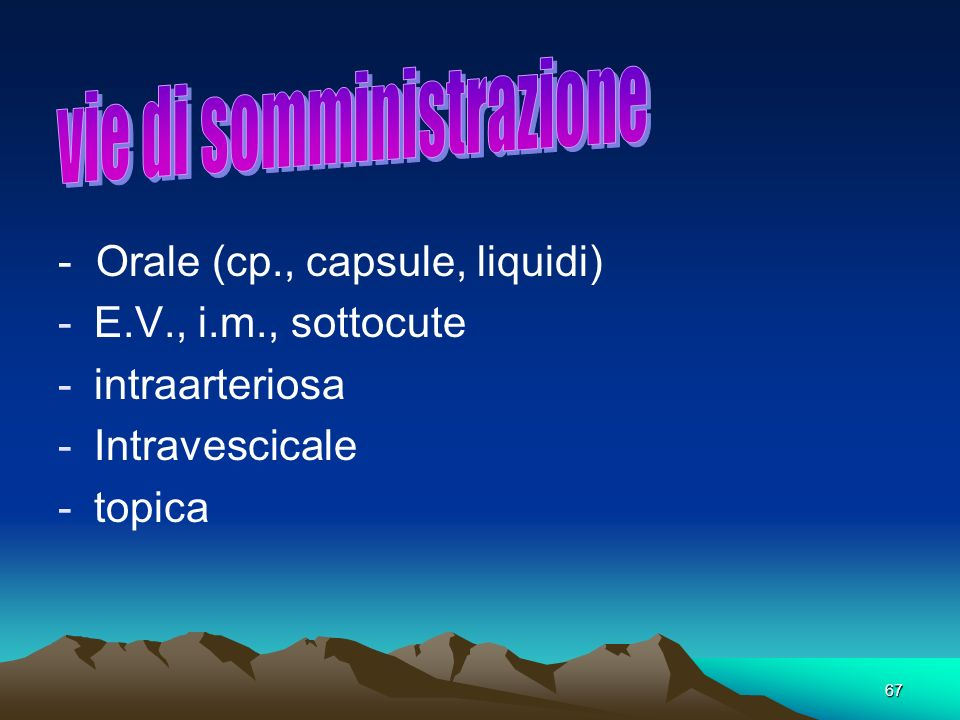 67. - Orale (cp., capsule, liquidi) -E.V., i.m., sottocute -intraarteriosa -Intravescicale -topica