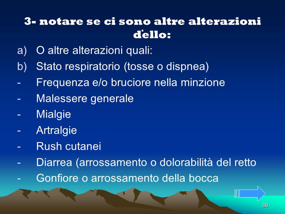 80. 3- notare se ci sono altre alterazioni dello: a)O altre alterazioni quali: b)Stato respiratorio (tosse o dispnea) -Frequenza e/o bruciore nella mi