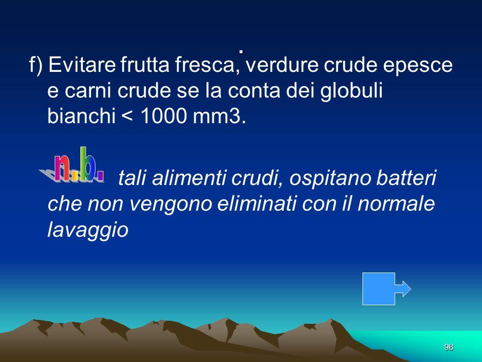 98. f) Evitare frutta fresca, verdure crude epesce e carni crude se la conta dei globuli bianchi < 1000 mm3. tali alimenti crudi, ospitano batteri che