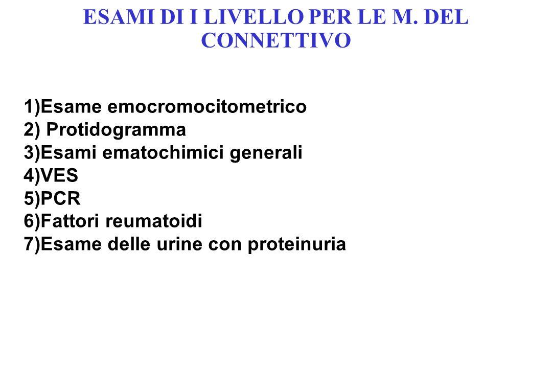 ESAMI DI I LIVELLO PER LE M. DEL CONNETTIVO 1)Esame emocromocitometrico 2) Protidogramma 3)Esami ematochimici generali 4)VES 5)PCR 6)Fattori reumatoid