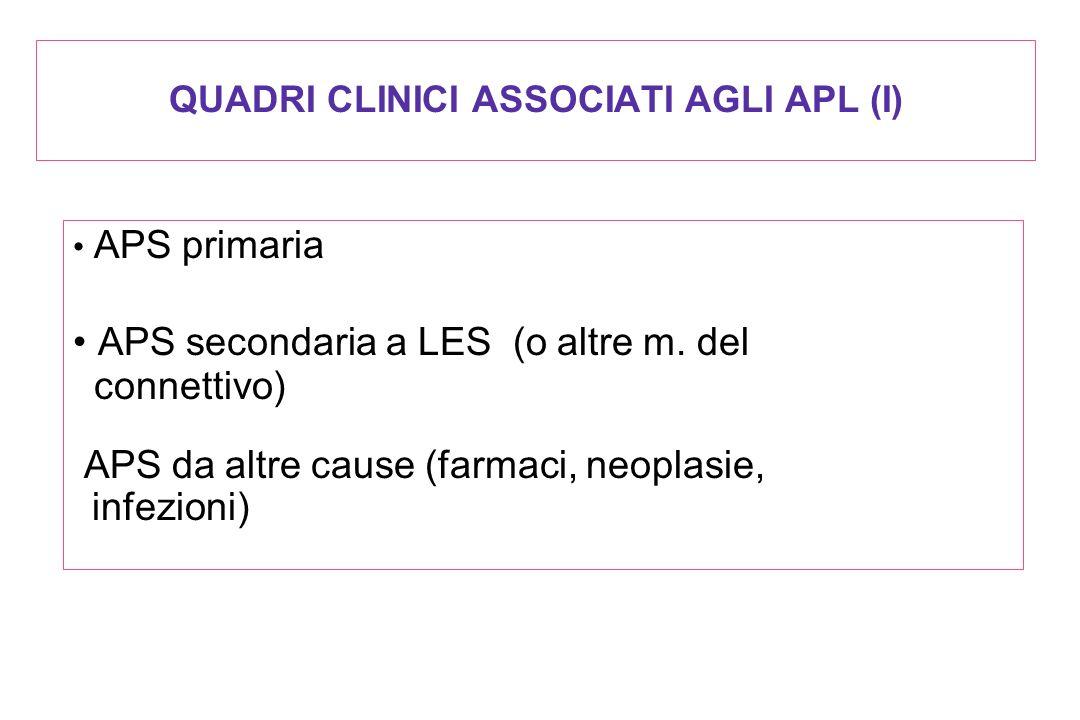 QUADRI CLINICI ASSOCIATI AGLI APL (I) APS primaria APS secondaria a LES (o altre m. del connettivo) APS da altre cause (farmaci, neoplasie, infezioni)