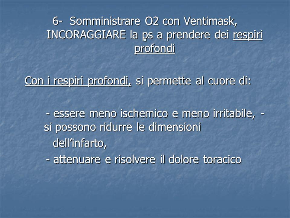 . 6- Somministrare O2 con Ventimask, INCORAGGIARE la ps a prendere dei respiri profondi Con i respiri profondi, si permette al cuore di: - essere meno
