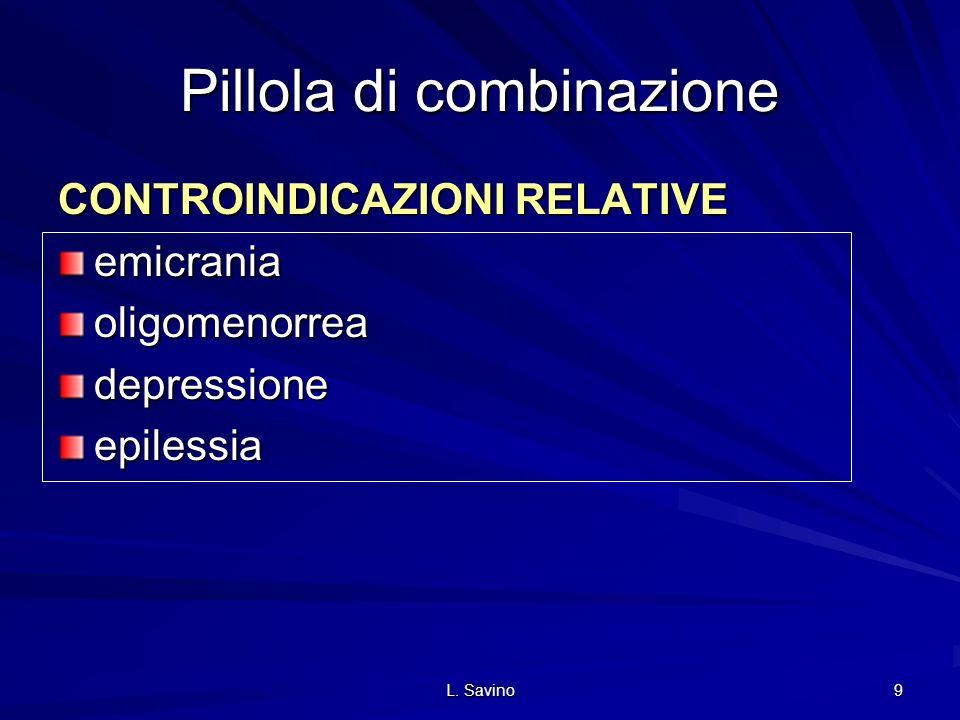L. Savino 9 Pillola di combinazione CONTROINDICAZIONI RELATIVE emicraniaoligomenorreadepressioneepilessia