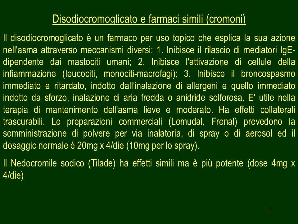 19 Disodiocromoglicato e farmaci simili (cromoni) Il disodiocromoglicato è un farmaco per uso topico che esplica la sua azione nell'asma attraverso me