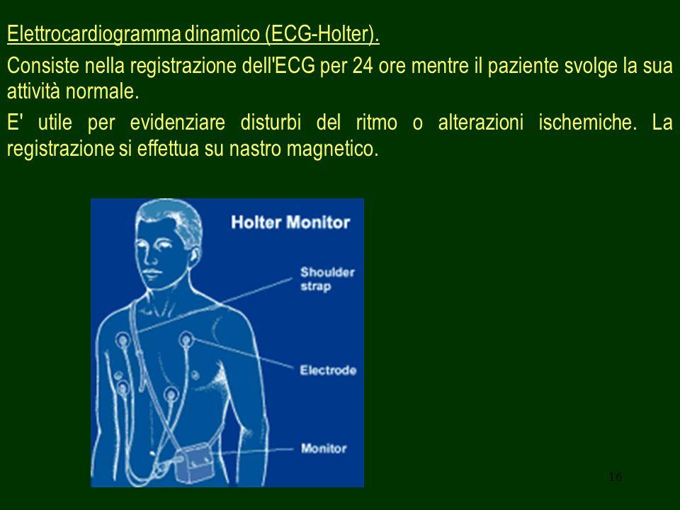 16 Elettrocardiogramma dinamico (ECG-Holter). Consiste nella registrazione dell'ECG per 24 ore mentre il paziente svolge la sua attività normale. E' u
