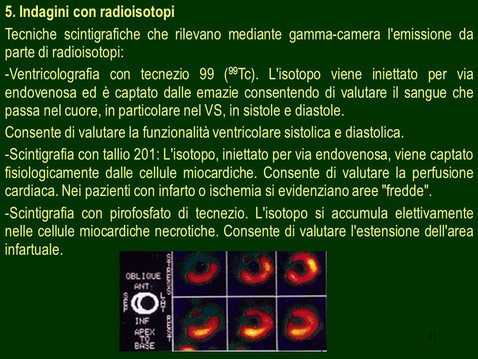 21 5. Indagini con radioisotopi Tecniche scintigrafiche che rilevano mediante gamma-camera l'emissione da parte di radioisotopi: -Ventricolografia con