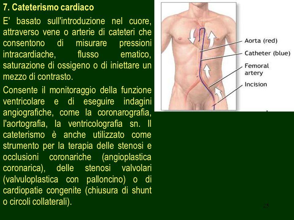 25 7. Cateterismo cardiaco E' basato sull'introduzione nel cuore, attraverso vene o arterie di cateteri che consentono di misurare pressioni intracard