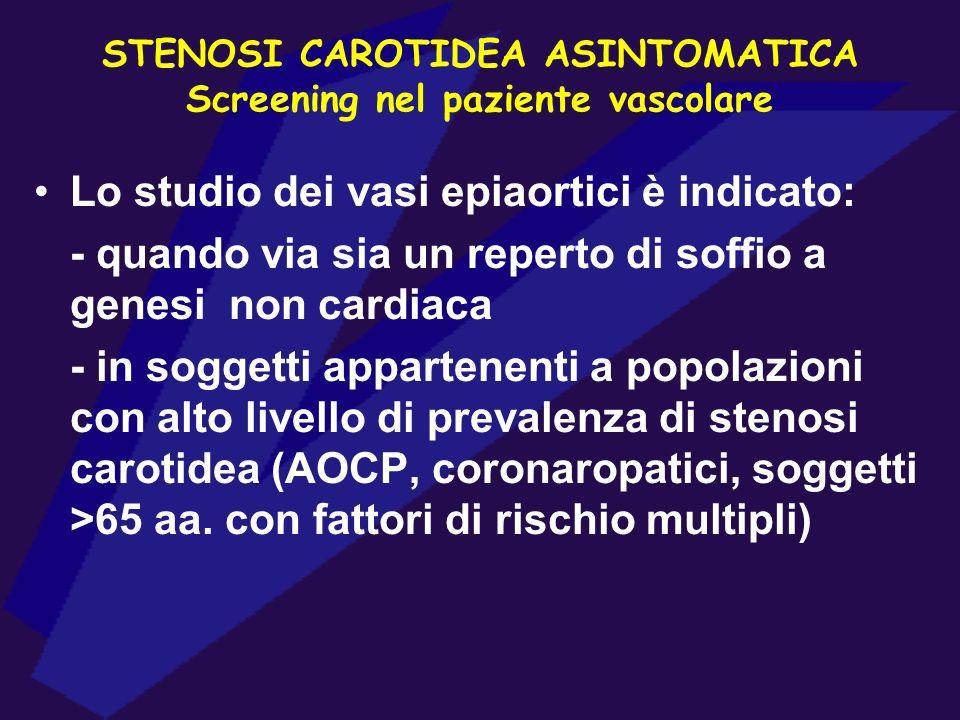 STENOSI CAROTIDEA ASINTOMATICA Screening nel paziente vascolare Lo studio dei vasi epiaortici è indicato: - quando via sia un reperto di soffio a gene