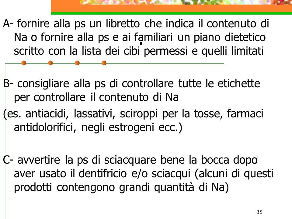38. A- fornire alla ps un libretto che indica il contenuto di Na o fornire alla ps e ai familiari un piano dietetico scritto con la lista dei cibi per