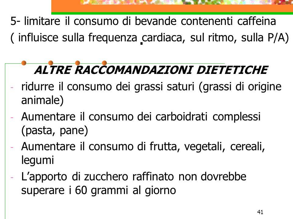 41. 5- limitare il consumo di bevande contenenti caffeina ( influisce sulla frequenza cardiaca, sul ritmo, sulla P/A) ALTRE RACCOMANDAZIONI DIETETICHE