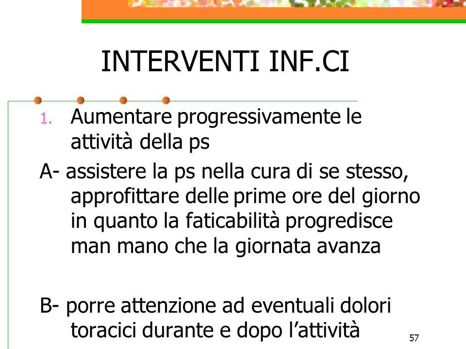 57 INTERVENTI INF.CI 1. Aumentare progressivamente le attività della ps A- assistere la ps nella cura di se stesso, approfittare delle prime ore del g