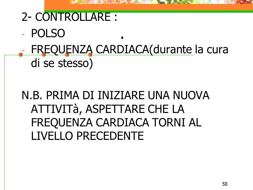 58. 2- CONTROLLARE : - POLSO - FREQUENZA CARDIACA(durante la cura di se stesso) N.B. PRIMA DI INIZIARE UNA NUOVA ATTIVITà, ASPETTARE CHE LA FREQUENZA
