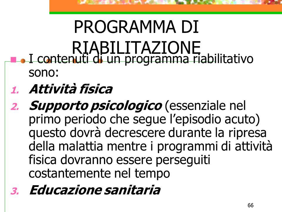 66 PROGRAMMA DI RIABILITAZIONE I contenuti di un programma riabilitativo sono: 1. Attività fisica 2. Supporto psicologico (essenziale nel primo period