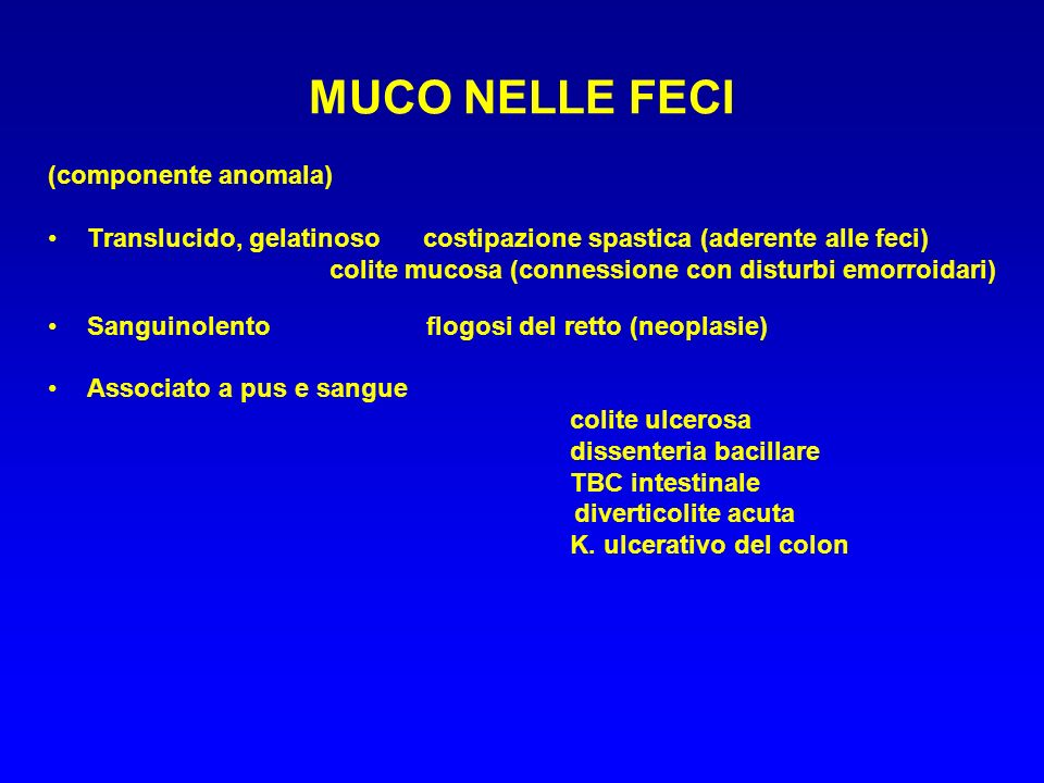 MUCO NELLE FECI (componente anomala) Translucido, gelatinoso costipazione spastica (aderente alle feci) colite mucosa (connessione con disturbi emorro
