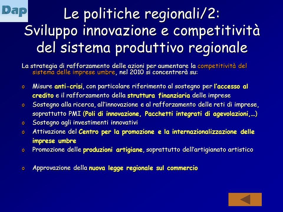 Le politiche regionali/2: Sviluppo innovazione e competitività del sistema produttivo regionale La strategia di rafforzamento delle azioni per aumentare la competitività del sistema delle imprese umbre, nel 2010 si concentrerà su: o Misure anti-crisi, con particolare riferimento al sostegno per laccesso al credito e il rafforzamento della struttura finanziaria delle imprese o Sostegno alla ricerca, allinnovazione e al rafforzamento delle reti di imprese, soprattutto PMI (Poli di innovazione, Pacchetti integrati di agevolazioni,…) o Sostegno agli investimenti innovativi o Attivazione del Centro per la promozione e la internazionalizzazione delle imprese umbre o Promozione delle produzioni artigiane, soprattutto dellartigianato artistico o Approvazione della nuova legge regionale sul commercio