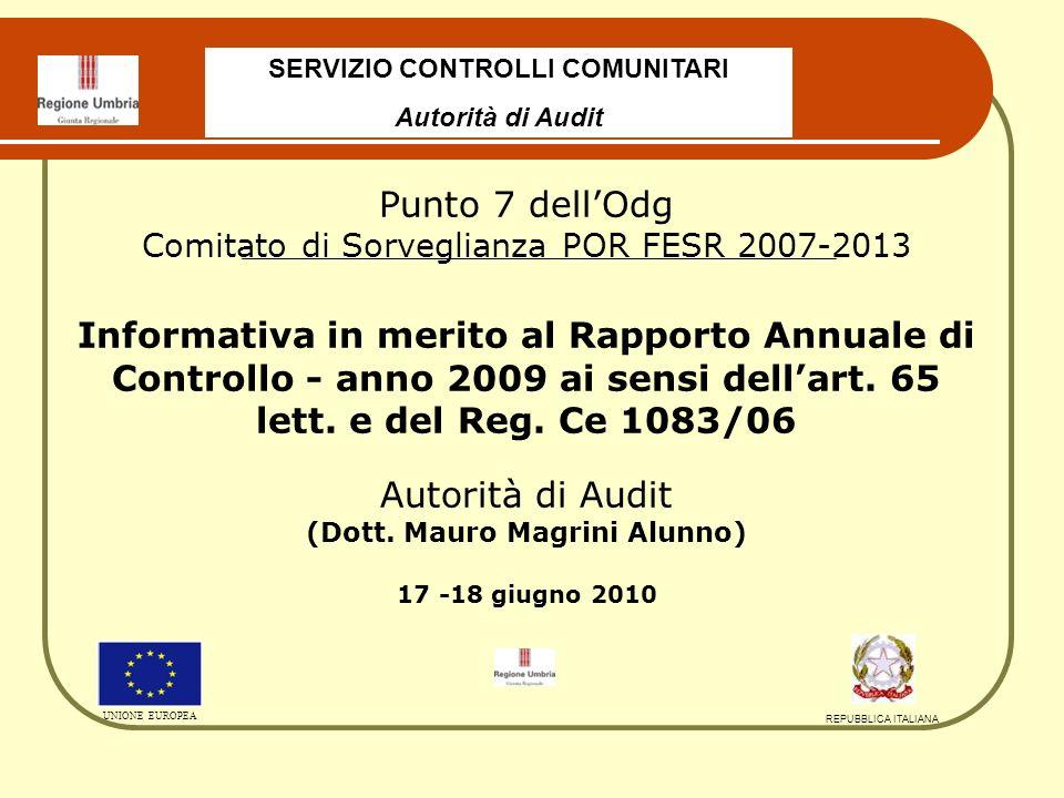 SERVIZIO CONTROLLI COMUNITARI Autorità di Audit UNIONE EUROPEA REPUBBLICA ITALIANA Punto 7 dellOdg Comitato di Sorveglianza POR FESR 2007-2013 Informativa in merito al Rapporto Annuale di Controllo - anno 2009 ai sensi dellart.