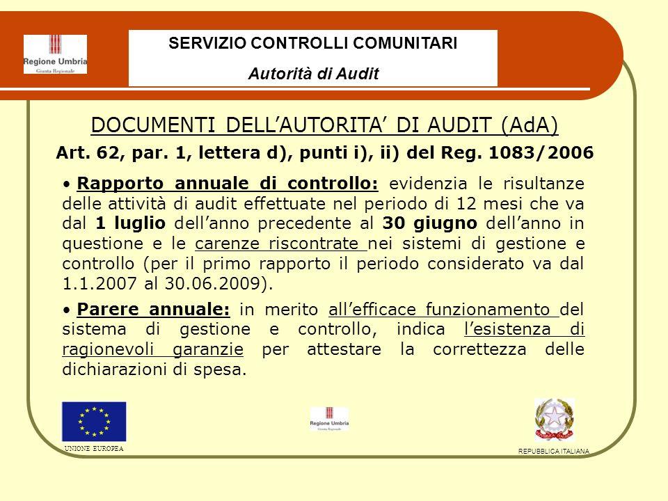 SERVIZIO CONTROLLI COMUNITARI Autorità di Audit UNIONE EUROPEA REPUBBLICA ITALIANA Rapporto annuale di controllo: evidenzia le risultanze delle attività di audit effettuate nel periodo di 12 mesi che va dal 1 luglio dellanno precedente al 30 giugno dellanno in questione e le carenze riscontrate nei sistemi di gestione e controllo (per il primo rapporto il periodo considerato va dal 1.1.2007 al 30.06.2009).