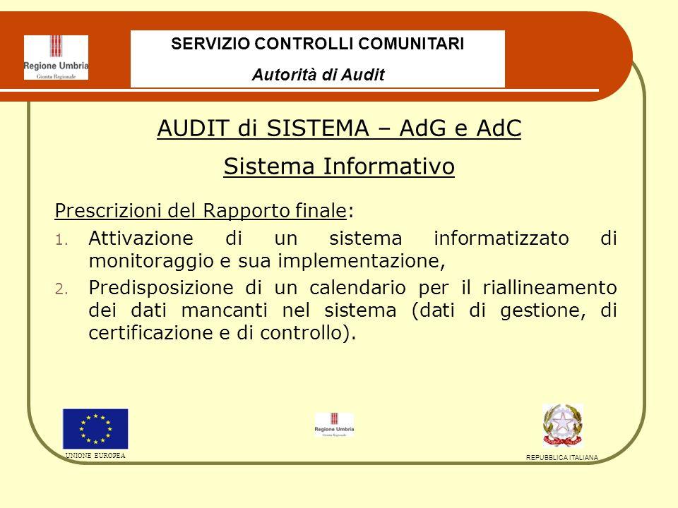SERVIZIO CONTROLLI COMUNITARI Autorità di Audit UNIONE EUROPEA REPUBBLICA ITALIANA AUDIT di SISTEMA – AdG e AdC Sistema Informativo Rapporto di chiusura (13.05.2010) : Preso atto che il nuovo sistema di monitoraggio sarà operativo dal primo luglio 2010 e che il calendario delle implementazioni dei dati prevede come data ultima il 15 settembre 2010, Il rapporto di chiusura si è chiuso con un giudizio di regolarità con la seguente raccomandazione: AdA ritiene che non potrà essere più accettato che vengano effettuate certificazioni di spesa al di fuori del nuovo S.I.