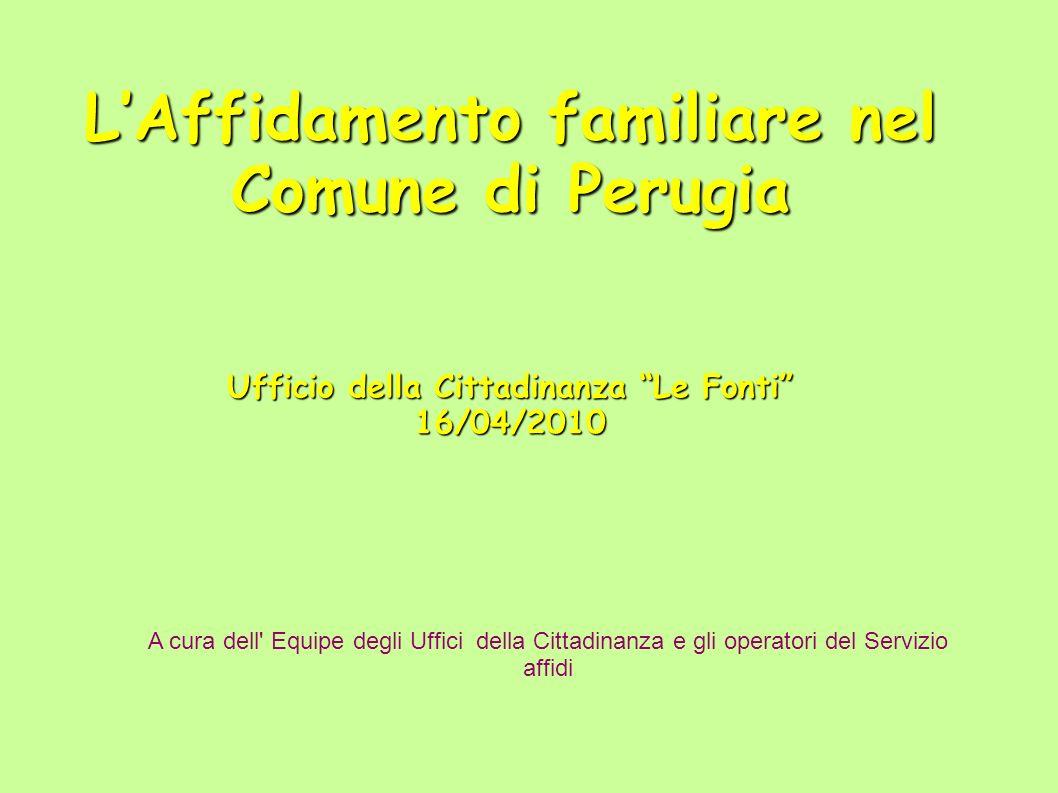 LAffidamento familiare nel Comune di Perugia Ufficio della Cittadinanza Le Fonti 16/04/2010 A cura dell Equipe degli Uffici della Cittadinanza e gli operatori del Servizio affidi