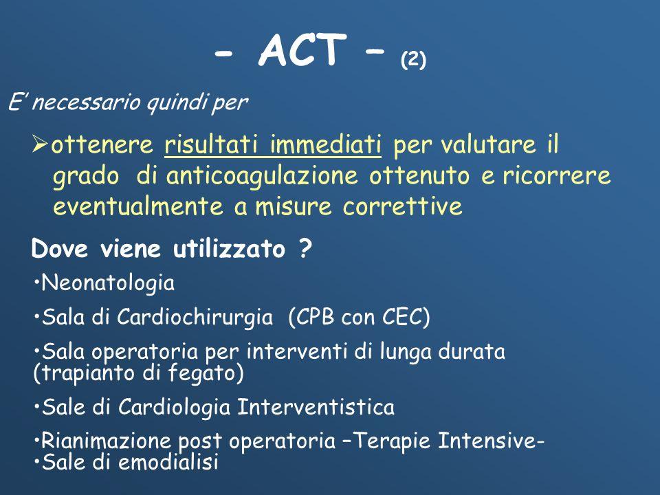 - ACT – (2) Dove viene utilizzato ? Neonatologia Sala di Cardiochirurgia (CPB con CEC) Sala operatoria per interventi di lunga durata (trapianto di fe