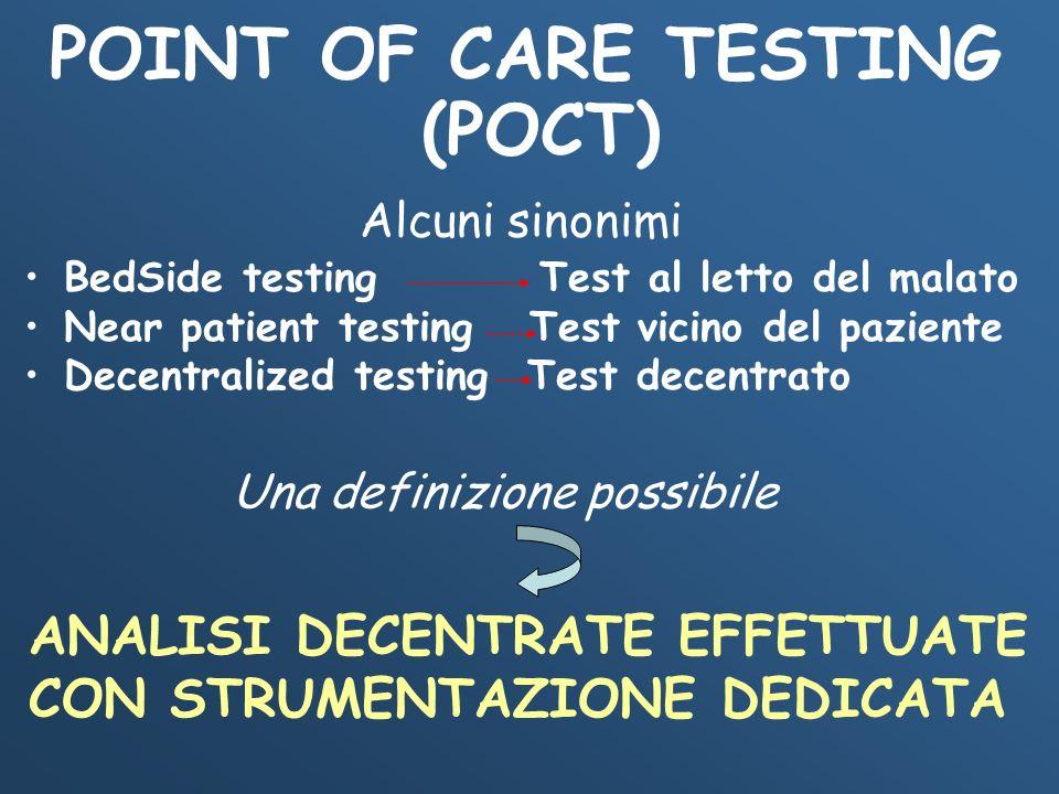 POINT OF CARE TESTING (POCT) Una definizione possibile ANALISI DECENTRATE EFFETTUATE CON STRUMENTAZIONE DEDICATA Alcuni sinonimi BedSide testing Test