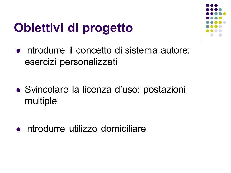 Obiettivi di progetto Introdurre il concetto di sistema autore: esercizi personalizzati Svincolare la licenza duso: postazioni multiple Introdurre uti