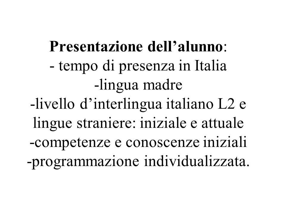 Presentazione dellalunno: - tempo di presenza in Italia -lingua madre -livello dinterlingua italiano L2 e lingue straniere: iniziale e attuale -competenze e conoscenze iniziali -programmazione individualizzata.