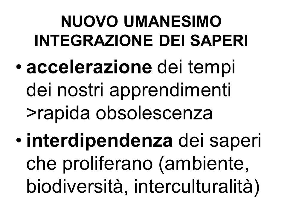 NUOVO UMANESIMO INTEGRAZIONE DEI SAPERI accelerazione dei tempi dei nostri apprendimenti >rapida obsolescenza interdipendenza dei saperi che proliferano (ambiente, biodiversità, interculturalità)