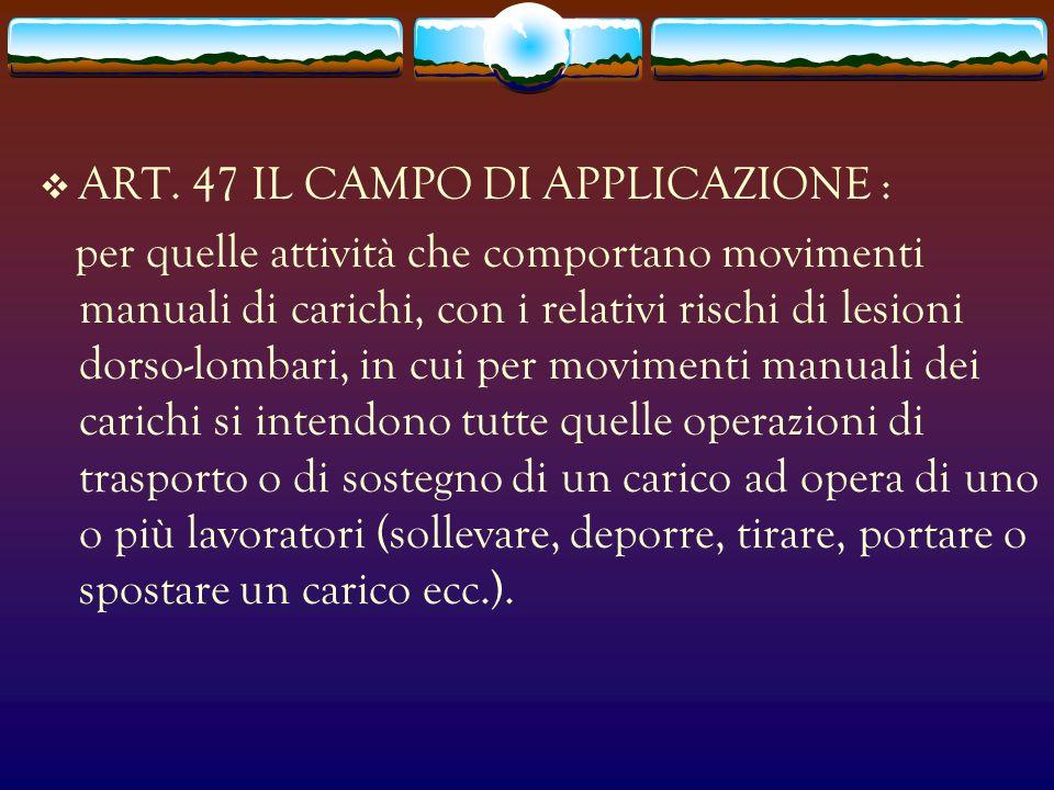 ART. 47 IL CAMPO DI APPLICAZIONE : per quelle attività che comportano movimenti manuali di carichi, con i relativi rischi di lesioni dorso-lombari, in